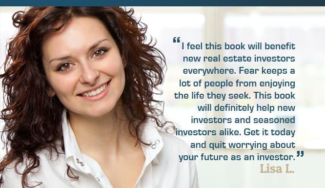 I feel this book will benefit new real estate investors everywhere. Fear keeps a lot of people from enjoying the life they seek. This book will definitely help new investors and seasoned investors alike. Get it today and quit worrying about your future as an investor. - Lisa L.